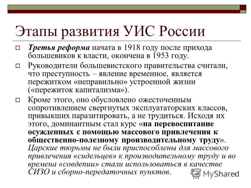 6 Этапы развития УИС России Третья реформа начата в 1918 году после прихода большевиков к власти, окончена в 1953 году. Руководители большевистского правительства считали, что преступность – явление временное, является пережитком «неправильно» устрое