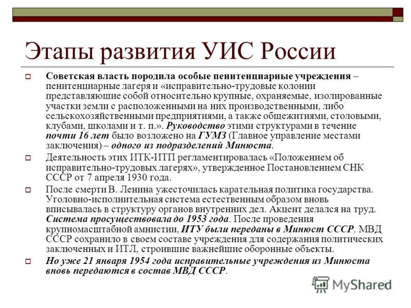 7 Этапы развития УИС России Советская власть породила особые пенитенциарные учреждения – пенитенциарные лагеря и «исправительно-трудовые колонии представляющие собой относительно крупные, охраняемые, изолированные участки земли с расположенными на ни