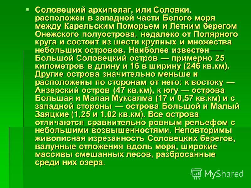 Соловецкий архипелаг, или Соловки, расположен в западной части Белого моря между Карельским Поморьем и Летним берегом Онежского полуострова, недалеко от Полярного круга и состоит из шести крупных и множества небольших островов. Наиболее известен Боль