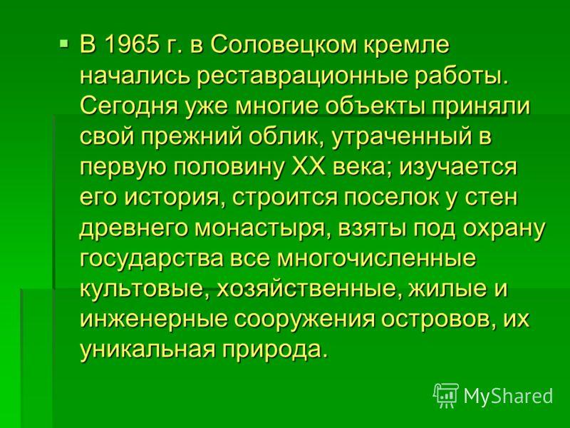 В 1965 г. в Соловецком кремле начались реставрационные работы. Сегодня уже многие объекты приняли свой прежний облик, утраченный в первую половину ХХ века; изучается его история, строится поселок у стен древнего монастыря, взяты под охрану государств
