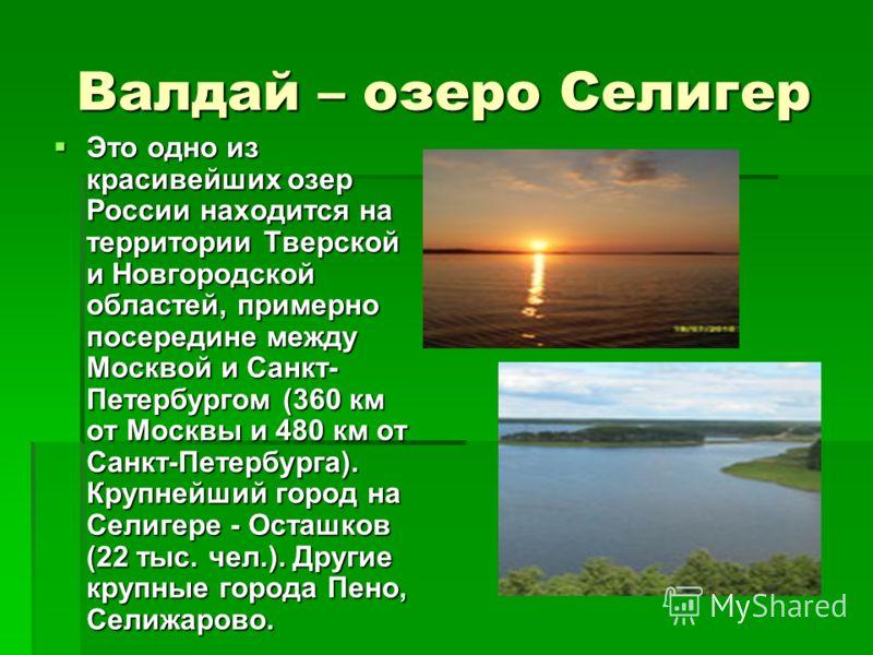 Валдай – озеро Селигер Это одно из красивейших озер России находится на территории Тверской и Новгородской областей, примерно посередине между Москвой и Санкт- Петербургом (360 км от Москвы и 480 км от Санкт-Петербурга). Крупнейший город на Селигере