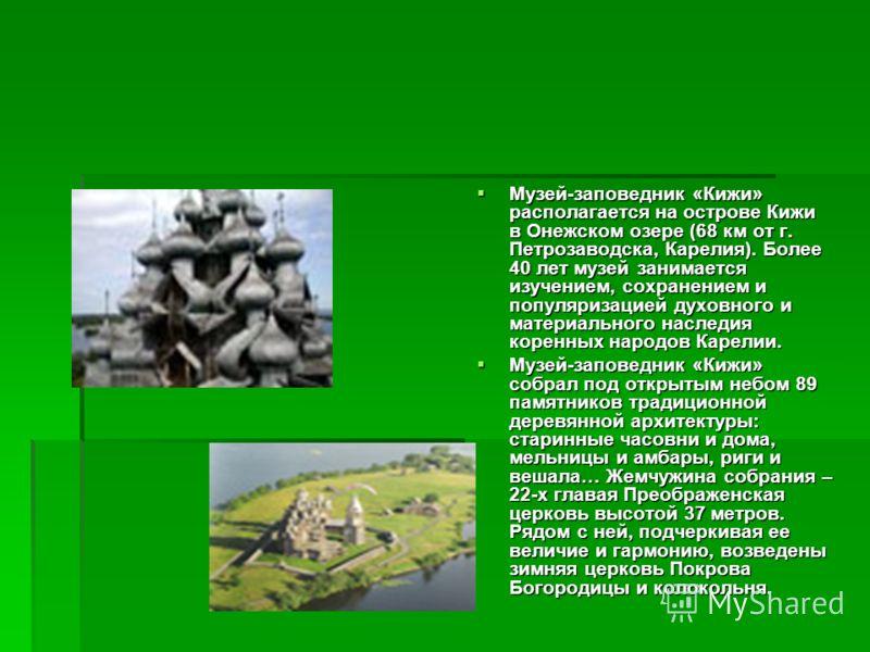 Музей-заповедник «Кижи» располагается на острове Кижи в Онежском озере (68 км от г. Петрозаводска, Карелия). Более 40 лет музей занимается изучением, сохранением и популяризацией духовного и материального наследия коренных народов Карелии. Музей-запо