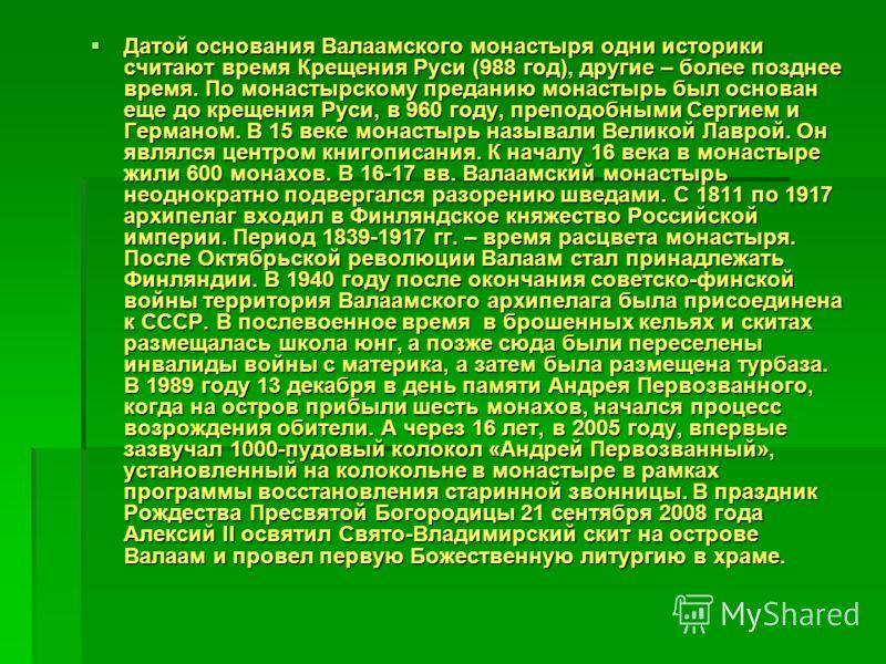Датой основания Валаамского монастыря одни историки считают время Крещения Руси (988 год), другие – более позднее время. По монастырскому преданию монастырь был основан еще до крещения Руси, в 960 году, преподобными Сергием и Германом. В 15 веке мона