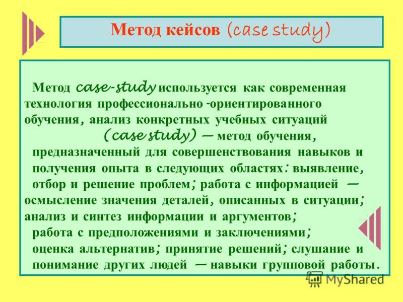 Метод case-study используется как современная технология профессионально - ориентированного обучения, анализ конкретных учебных ситуаций (case study) метод обучения, предназначенный для совершенствования навыков и получения опыта в следующих областях