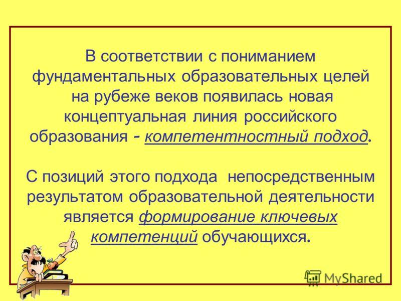В соответствии с пониманием фундаментальных образовательных целей на рубеже веков появилась новая концептуальная линия российского образования - компетентностный подход. С позиций этого подхода непосредственным результатом образовательной деятельност