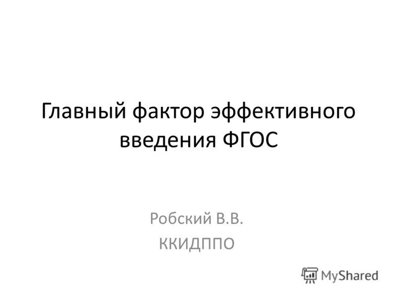 Главный фактор эффективного введения ФГОС Робский В.В. ККИДППО