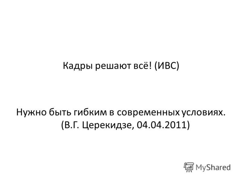 Кадры решают всё! (ИВС) Нужно быть гибким в современных условиях. (В.Г. Церекидзе, 04.04.2011)