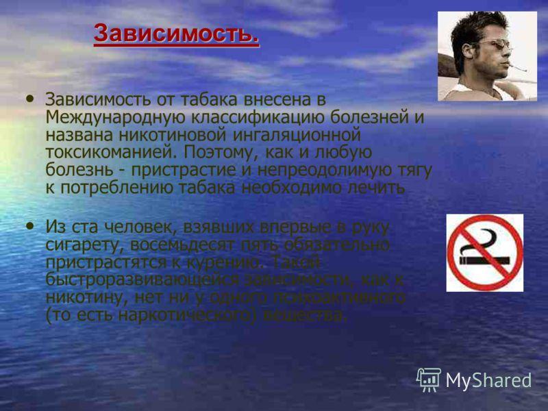 Зависимость. Зависимость. Зависимость от табака внесена в Международную классификацию болезней и названа никотиновой ингаляционной токсикоманией. Поэтому, как и любую болезнь - пристрастие и непреодолимую тягу к потреблению табака необходимо лечить И