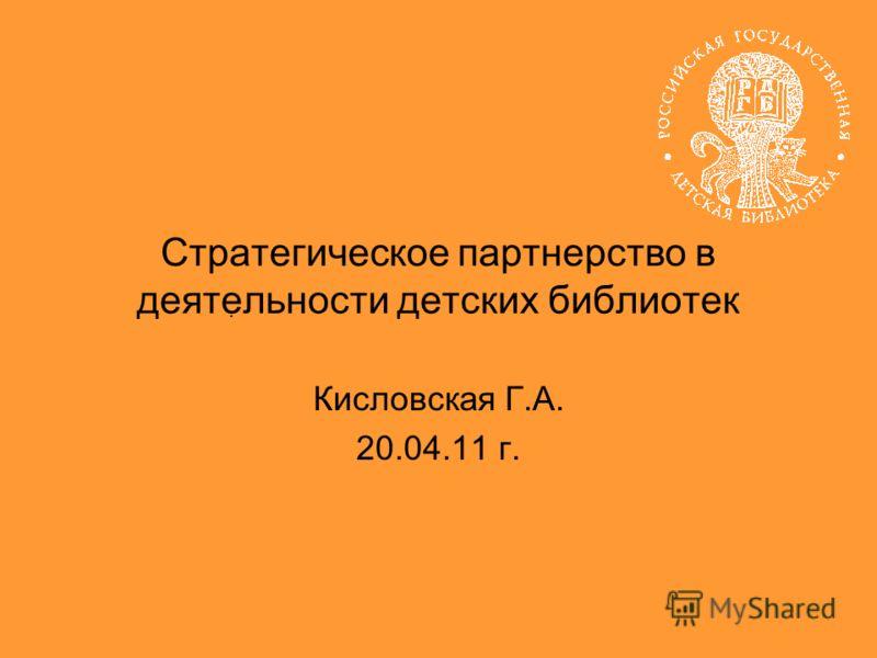 Кисловская Г.А. 20.04.11 г.. Стратегическое партнерство в деятельности детских библиотек