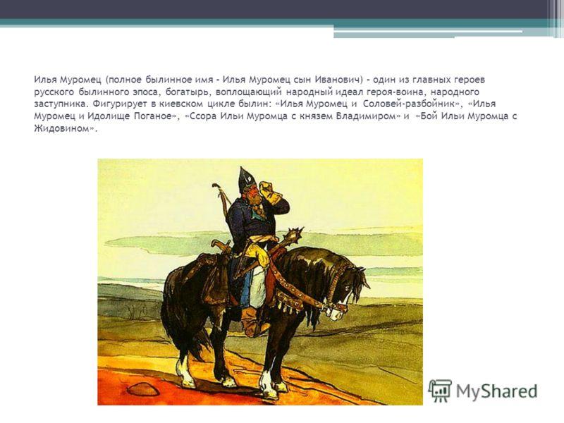 Илья Муромец (полное былинное имя – Илья Муромец сын Иванович) – один из главных героев русского былинного эпоса, богатырь, воплощающий народный идеал героя-воина, народного заступника. Фигурирует в киевском цикле былин: «Илья Муромец и Соловей-разбо