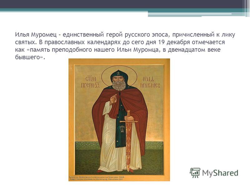 Илья Муромец – единственный герой русского эпоса, причисленный к лику святых. В православных календарях до сего дня 19 декабря отмечается как «память преподобного нашего Ильи Муромца, в двенадцатом веке бывшего».