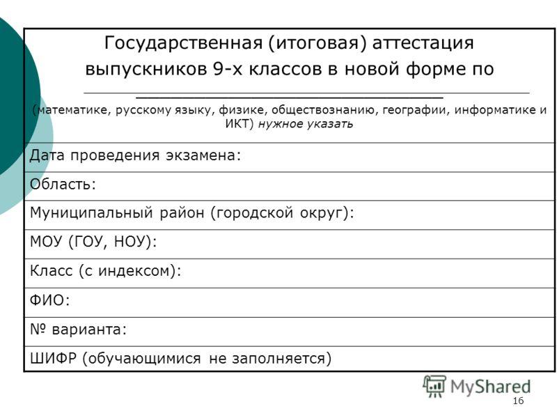 16 Государственная (итоговая) аттестация выпускников 9-х классов в новой форме по ___________________________ (математике, русскому языку, физике, обществознанию, географии, информатике и ИКТ) нужное указать Дата проведения экзамена: Область: Муницип