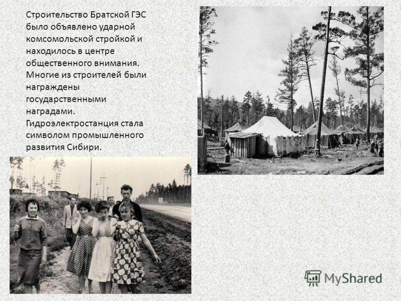 Строительство Братской ГЭС было объявлено ударной комсомольской стройкой и находилось в центре общественного внимания. Многие из строителей были награждены государственными наградами. Гидроэлектростанция стала символом промышленного развития Сибири.