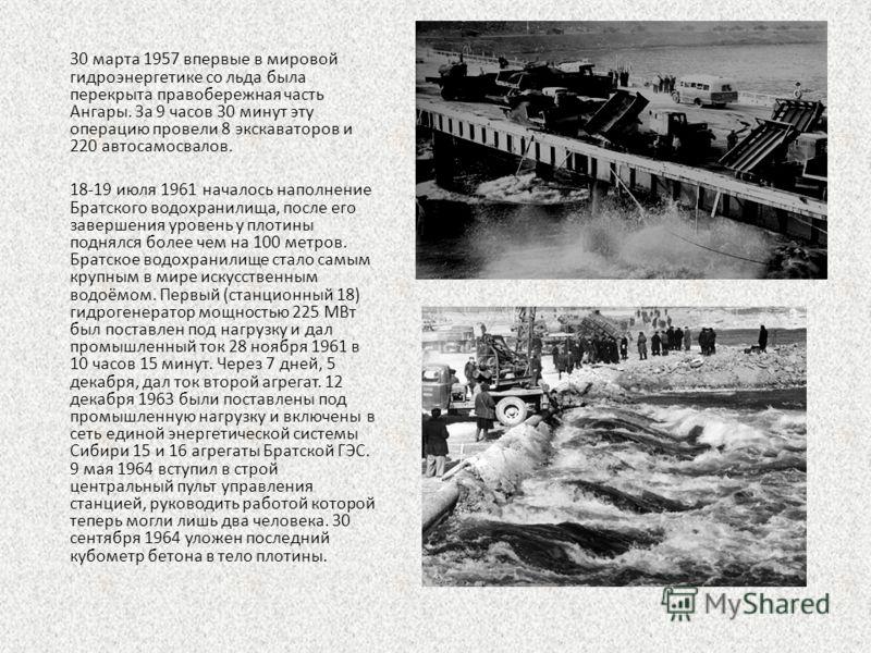 30 марта 1957 впервые в мировой гидроэнергетике со льда была перекрыта правобережная часть Ангары. За 9 часов 30 минут эту операцию провели 8 экскаваторов и 220 автосамосвалов. 18-19 июля 1961 началось наполнение Братского водохранилища, после его за