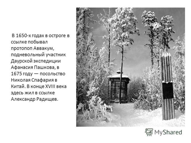 В 1650-х годах в остроге в ссылке побывал протопоп Аввакум, подневольный участник Даурской экспедиции Афанасия Пашкова, в 1675 году посольство Николая Спафария в Китай. В конце XVIII века здесь жил в ссылке Александр Радищев.