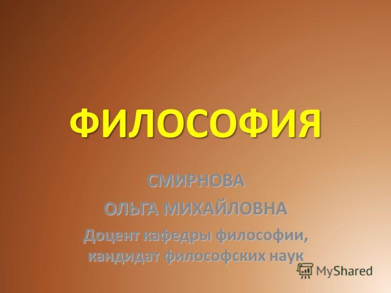 ФИЛОСОФИЯ СМИРНОВА ОЛЬГА МИХАЙЛОВНА Доцент кафедры философии, кандидат философских наук