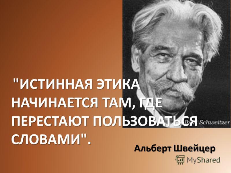 ИСТИННАЯ ЭТИКА НАЧИНАЕТСЯ ТАМ, ГДЕ ПЕРЕСТАЮТ ПОЛЬЗОВАТЬСЯ СЛОВАМИ. ИСТИННАЯ ЭТИКА НАЧИНАЕТСЯ ТАМ, ГДЕ ПЕРЕСТАЮТ ПОЛЬЗОВАТЬСЯ СЛОВАМИ. Альберт Швейцер