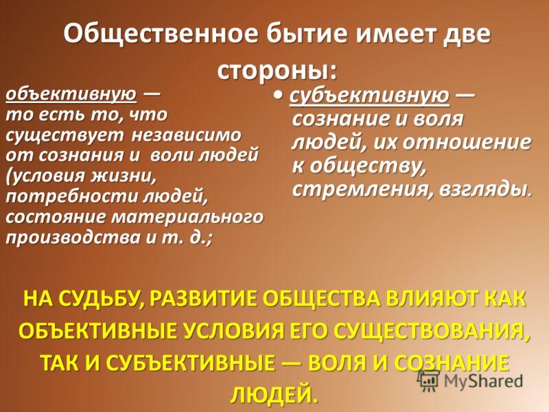 Общественное бытие имеет две стороны: субъективную сознание и воля людей, их отношение к обществу, стремления, взгляды. субъективную сознание и воля людей, их отношение к обществу, стремления, взгляды. объективную объективную то есть то, что существу