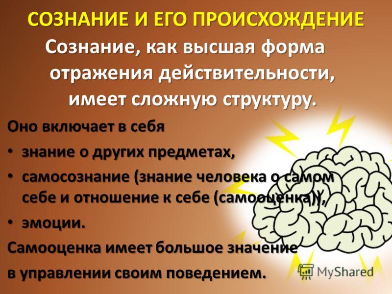 СОЗНАНИЕ И ЕГО ПРОИСХОЖДЕНИЕ Сознание, как высшая форма отражения действительности, имеет сложную структуру. Оно включает в себя знание о других предметах, знание о других предметах, самосознание (знание человека о самом себе и отношение к себе (само