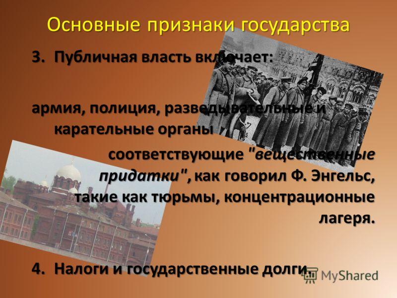 Основные признаки государства 3.Публичная власть включает: армия, полиция, разведывательные и карательные органы соответствующие