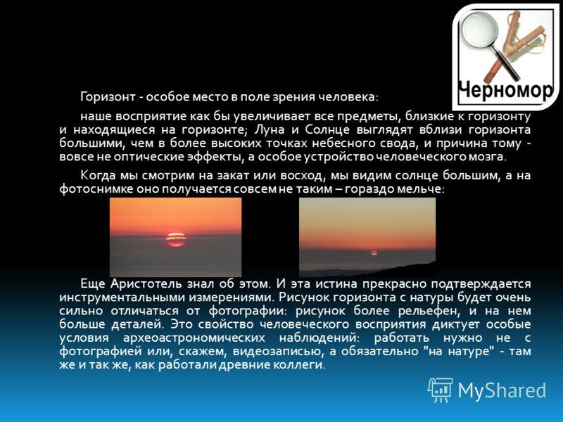 Горизонт - особое место в поле зрения человека: наше восприятие как бы увеличивает все предметы, близкие к горизонту и находящиеся на горизонте; Луна и Солнце выглядят вблизи горизонта большими, чем в более высоких точках небесного свода, и причина т