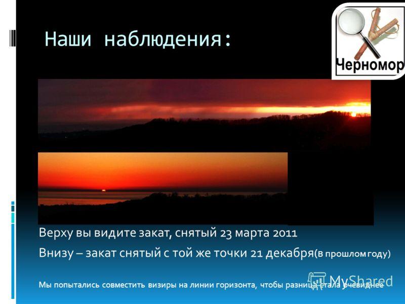 Наши наблюдения: Верху вы видите закат, снятый 23 марта 2011 Внизу – закат снятый с той же точки 21 декабря (в прошлом году) Мы попытались совместить визиры на линии горизонта, чтобы разница стала очевиднее