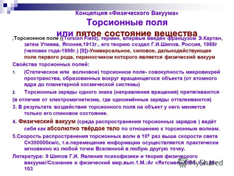 Концепция «Физического Вакуума» Торсионные поля или пятое состояние вещества (Torsion Field), термин, впервые введён французом Э.Картан, затем Утияма, Япония,1913г., его теорию создал Г.И.Шипов, Россия, 1988г (человек года-1998г.) [9])-Универсальное,