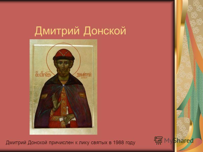 Дмитрий Донской Дмитрий Донской причислен к лику святых в 1988 году