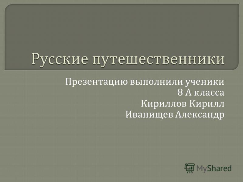 Презентацию выполнили ученики 8 А класса Кириллов Кирилл Иванищев Александр