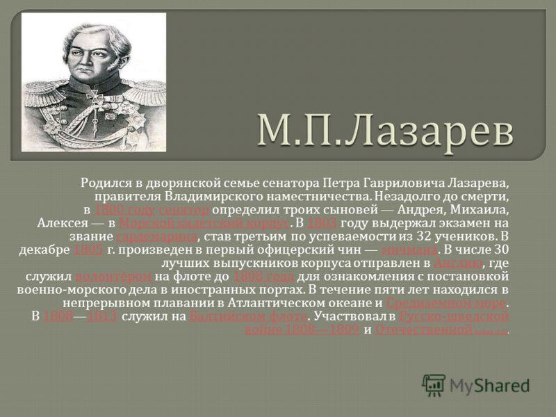 Родился в дворянской семье сенатора Петра Гавриловича Лазарева, правителя Владимирского наместничества. Незадолго до смерти, в 1800 году сенатор определил троих сыновей Андрея, Михаила, Алексея в Морской кадетский корпус. В 1803 году выдержал экзамен