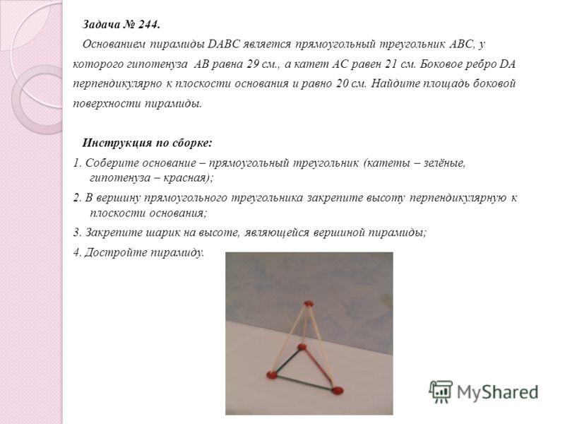 Задача 243. Основанием пирамиды DABC является треугольник ABC, у которого AB=AC=13 см., BC=10 см.; ребро AD перпендикулярно к плоскости основания и равно 9 см. Найдите площадь боковой поверхности пирамиды. Инструкция по сборке: 1. Соберите основание