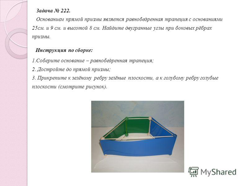 Задача 221. Сторона основания правильной треугольной призмы равна 8 см., боковое ребро равно 6 см. Найдите площадь сечения, проходящего через сторону верхнего основания и противолежащую вершину нижнего основания. Инструкция по сборке: 1. Соберите рав