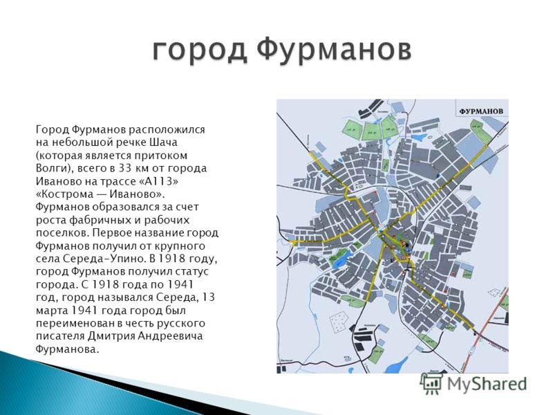 Город Фурманов расположился на небольшой речке Шача (которая является притоком Волги), всего в 33 км от города Иваново на трассе «А113» «Кострома Иваново». Фурманов образовался за счет роста фабричных и рабочих поселков. Первое название город Фурмано