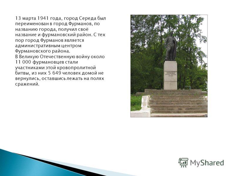 13 марта 1941 года, город Середа был переименован в город Фурманов, по названию города, получил своё название и фурмановский район. С тех пор город Фурманов является административным центром Фурмановского района. В Великую Отечественную войну около 1