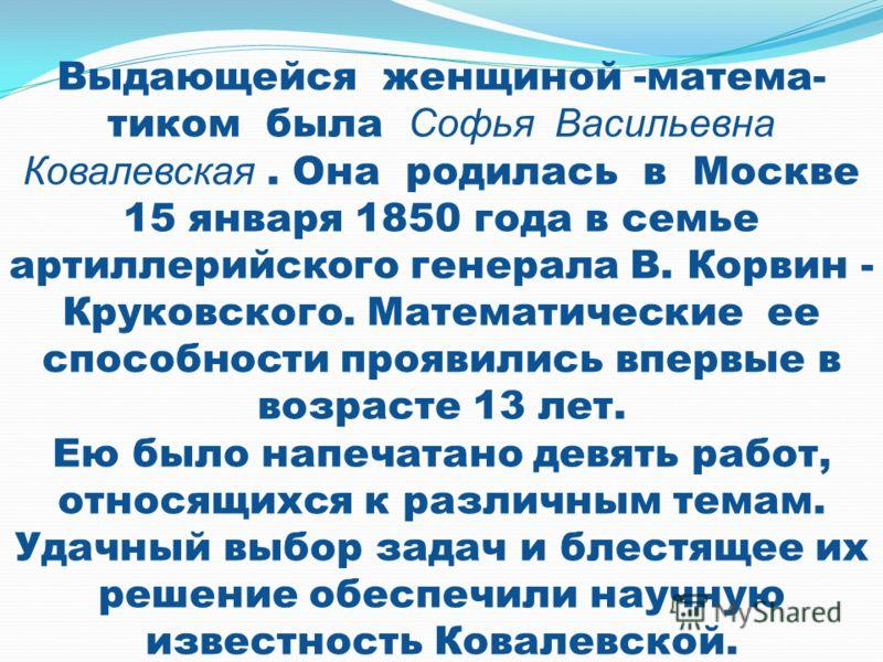 Выдающейся женщиной -матема- тиком была Софья Васильевна Ковалевская. Она родилась в Москве 15 января 1850 года в семье артиллерийского генерала В. Корвин - Круковского. Математические ее способности проявились впервые в возрасте 13 лет. Ею было напе