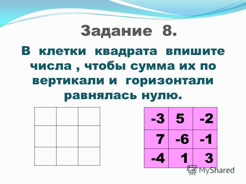 Задание 8. В клетки квадрата впишите числа, чтобы сумма их по вертикали и горизонтали равнялась нулю. -3 5 -2 7 -6 -4 1 3
