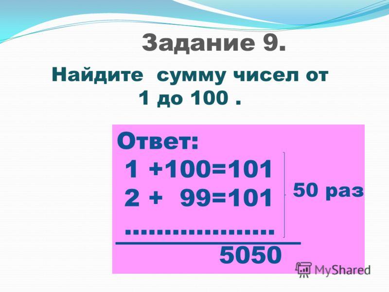 Задание 9. Найдите сумму чисел от 1 до 100. Ответ: 1 +100=101 2 + 99=101 ………………. 5050 50 раз