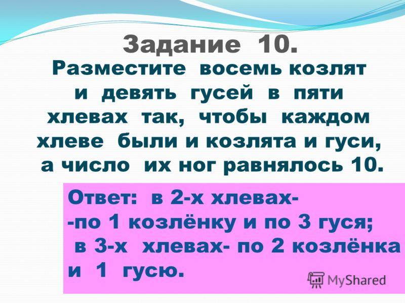 Задание 10. Разместите восемь козлят и девять гусей в пяти хлевах так, чтобы каждом хлеве были и козлята и гуси, а число их ног равнялось 10. Ответ: в 2-х хлевах- -по 1 козлёнку и по 3 гуся; в 3-х хлевах- по 2 козлёнка и 1 гусю.