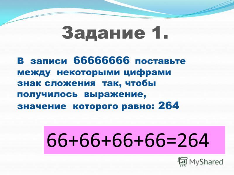В записи 66666666 поставьте между некоторыми цифрами знак сложения так, чтобы получилось выражение, значение которого равно: 264 66+66+66+66=264 Задание 1.