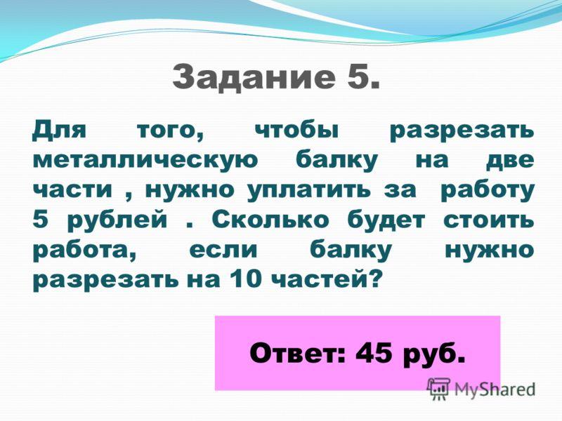 Задание 5. Для того, чтобы разрезать металлическую балку на две части, нужно уплатить за работу 5 рублей. Сколько будет стоить работа, если балку нужно разрезать на 10 частей? Ответ: 45 руб.