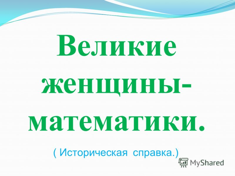 Великие женщины- математики. ( Историческая справка.)