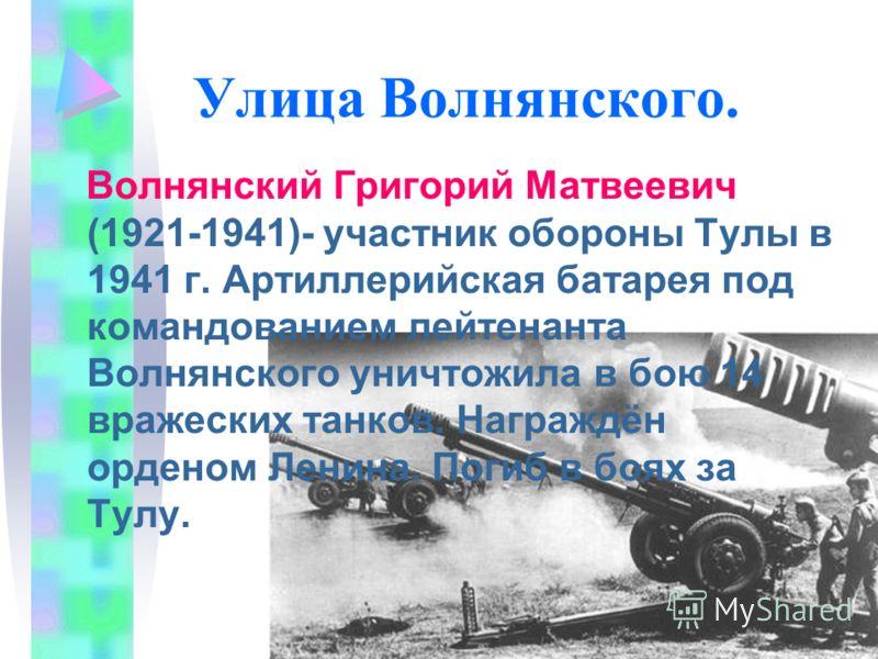 Улица Волнянского. Волнянский Григорий Матвеевич (1921-1941)- участник обороны Тулы в 1941 г. Артиллерийская батарея под командованием лейтенанта Волнянского уничтожила в бою 14 вражеских танков. Награждён орденом Ленина. Погиб в боях за Тулу.