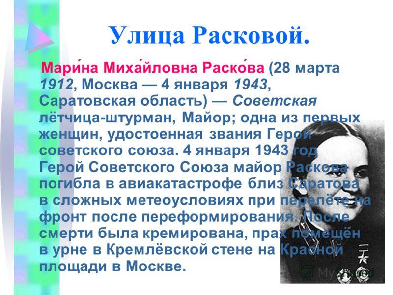 Улица Расковой. Мари́на Миха́йловна Раско́ва (28 марта 1912, Москва 4 января 1943, Саратовская область) Советская лётчица-штурман, Майор; одна из первых женщин, удостоенная звания Герой советского союза. 4 января 1943 год Герой Советского Союза майор