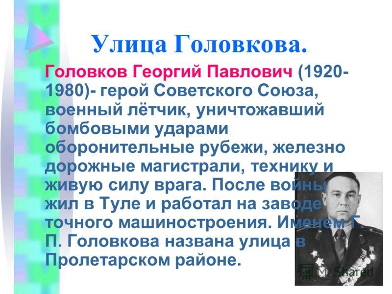 Улица Головкова. Головков Георгий Павлович (1920- 1980)- герой Советского Союза, военный лётчик, уничтожавший бомбовыми ударами оборонительные рубежи, железно дорожные магистрали, технику и живую силу врага. После войны жил в Туле и работал на заводе