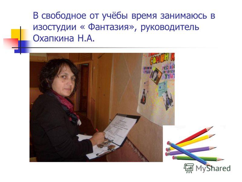 В свободное от учёбы время занимаюсь в изостудии « Фантазия», руководитель Охапкина Н.А.