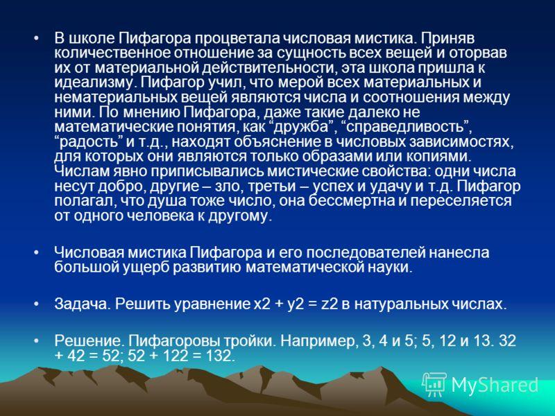 В школе Пифагора процветала числовая мистика. Приняв количественное отношение за сущность всех вещей и оторвав их от материальной действительности, эта школа пришла к идеализму. Пифагор учил, что мерой всех материальных и нематериальных вещей являютс
