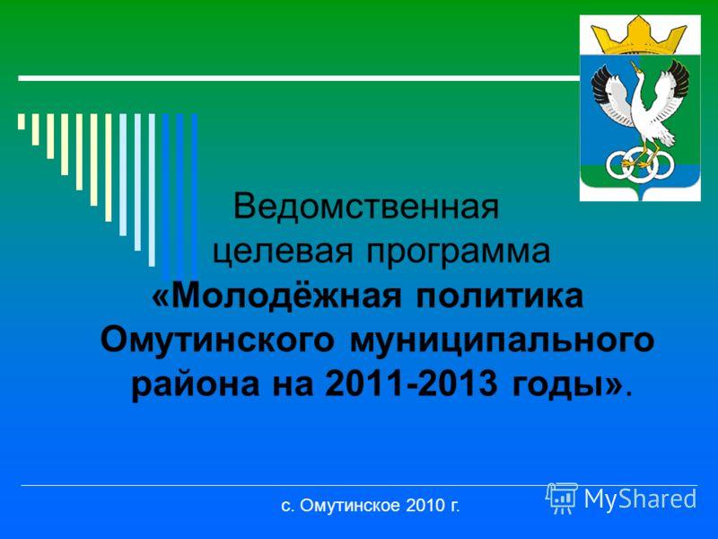 Ведомственная целевая программа «Молодёжная политика Омутинского муниципального района на 2011-2013 годы». с. Омутинское 2010 г.