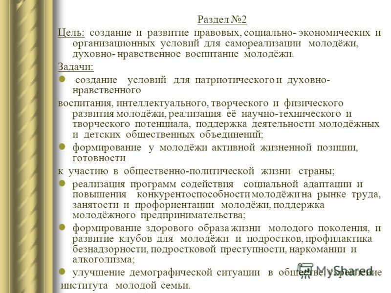 Раздел 2 Цель: создание и развитие правовых, социально- экономических и организационных условий для самореализации молодёжи, духовно- нравственное воспитание молодёжи. Задачи: создание условий для патриотического и духовно- нравственного воспитания,