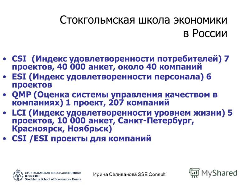 Ирина Селиванова SSE Consult CSI (Индекс удовлетворенности потребителей) 7 проектов, 40 000 анкет, около 40 компаний ESI (Индекс удовлетворенности персонала) 6 проектов QMP (Оценка системы управления качеством в компаниях) 1 проект, 207 компаний LCI