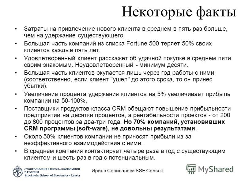 Ирина Селиванова SSE Consult Некоторые факты Затраты на привлечение нового клиента в среднем в пять раз больше, чем на удержание существующего. Большая часть компаний из списка Fortune 500 теряет 50% своих клиентов каждые пять лет. Удовлетворенный кл